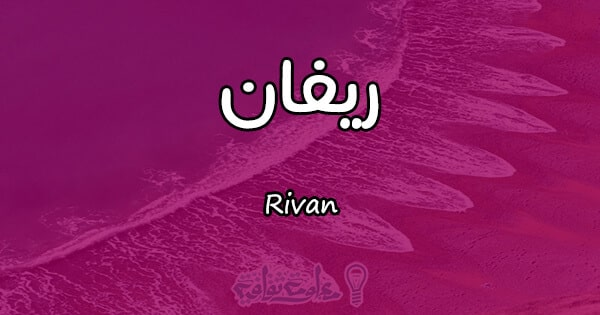 معنى اسم ريفان Rivan وصفات حاملة الاسم معلومة ثقافية