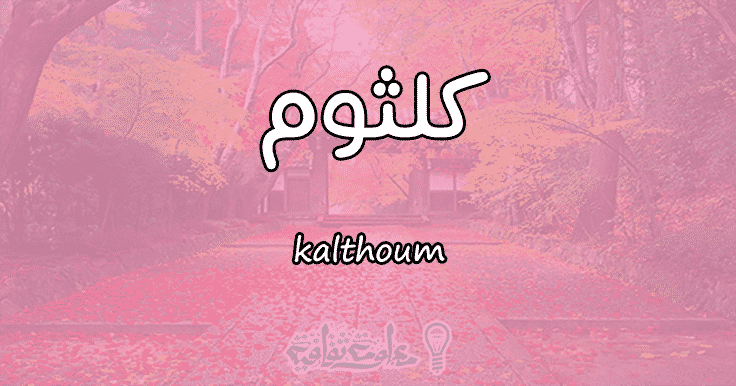 ما معنى اسم كلثوم kalthoum وأسرار شخصيتها وصفاتها