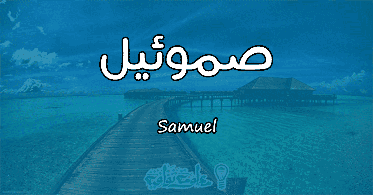 معنى اسم صموئيل Samuel وأسرار شخصيتها وصفاتها