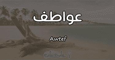 معنى اسم عواطف Awtef وصفات حاملة الاسم