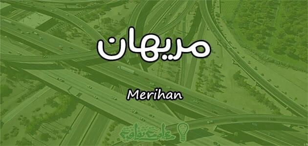 معنى اسم مريهان Merihan وصفات حاملة الاسم