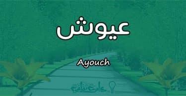 معنى اسم عيوش Ayouch وصفات حاملة الاسم