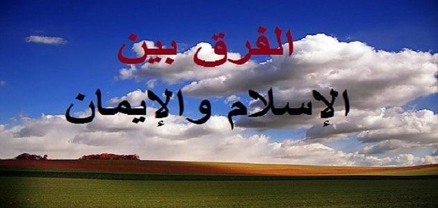 الفرق بين الإيمان والإسلام باختصار